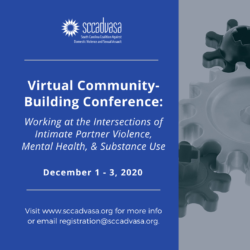 picture of black and white gears on right-hand side, left-hand side has blue background and text 'Virtual Community-Building Conference: Working at the Intersections of Intimate Partner Violence, Mental Health, & Substance Use, December 1-3, 2020, Visit www.sccadvasa.org for more info or email registration@sccadvasa.org