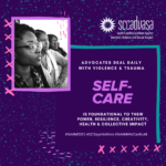 three Black females with text that says 'ADVOCATES DEAL DAILY WITH VIOLENCE & TRAUMA, SELF-CARE IS FOUNDATIONSL TO THEIR POWER, RESILIENCE, CREATIVITY, HEALHT & COLLECTIVE IMPACT #SAAM2021 #SCSaysNoMore #SAAMWeCanBuild