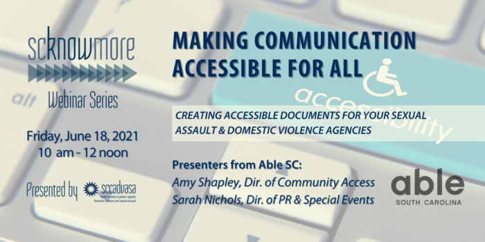 image of keyboard with blue button that has a handicap symbol and says 'accessibility' with text that says 'Making Communication Accessible For all, creating accessible documents for your sexual assault & domestic violence agencies, presenters from Able SC: Amy Shipley, Dir. of Community Access, Sarah Nichols, Dir. of PR & Special Events, SCknowmore Webinar Series, Friday, June 18, 2021, 10 am - 12 noon. presented by SCCADVASA'