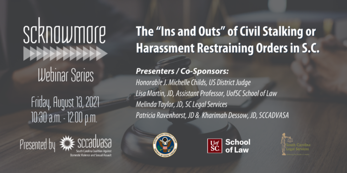 """judge's gavel rests on a table between two people with text that says 'The """"Ins and Outs"""" of Civil Stalking or Harassment Restraining Orders in S.C., SCKNOWMORE Webinar Series, Friday, August 13, 2021, 10:30 a.m. - 12:00 p.m. Presented by SCCADVASA, Presenters / Co-Sponsors: Honorable J. Michelle Childs, US District Judge, Lisa Martin, JD, Assistant Professor, UofSC School of Law, Melinda Taylor, JD, SC Legal Services, Patricia Ravenhorst, JD & Kharimah Dessow, JD, SCCADVASA' includes logos for US District Court of SC, UofSC School of Law, and SC Legal Services"""