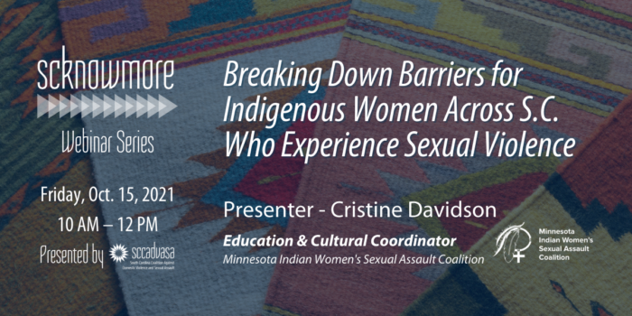 background image of multiple colorful Native American cloths stacked next to each other and white text that says 'Breaking Down Barriers for Indigenous Women Across S.C. Who Experience Sexual Violence, Presenter Cristine Davidson, Education & Cultural Coordinator, Minnesota Indian Women's Sexual Assault Coalition, SCKNOWMORE webinar series, Friday, Oct. 15, 2021, 10 AM - 12 PM presented by SCCADVASA' includes MIWSAC logo